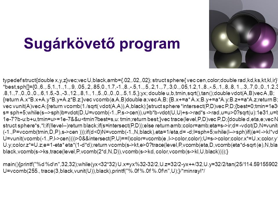 Sugárkövető program typedef struct{double x,y,z}vec;vec U,black,amb={.02,.02,.02}; struct sphere{ vec cen,color;double rad,kd,ks,kt,kl,ir}*s,