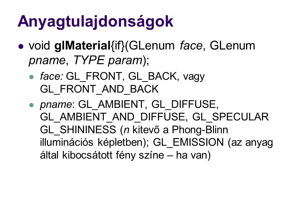 Anyagtulajdonságok void glMaterial{if}(GLenum face, GLenum pname, TYPE param); face: GL_FRONT, GL_BACK, vagy GL_FRONT_AND_BACK.