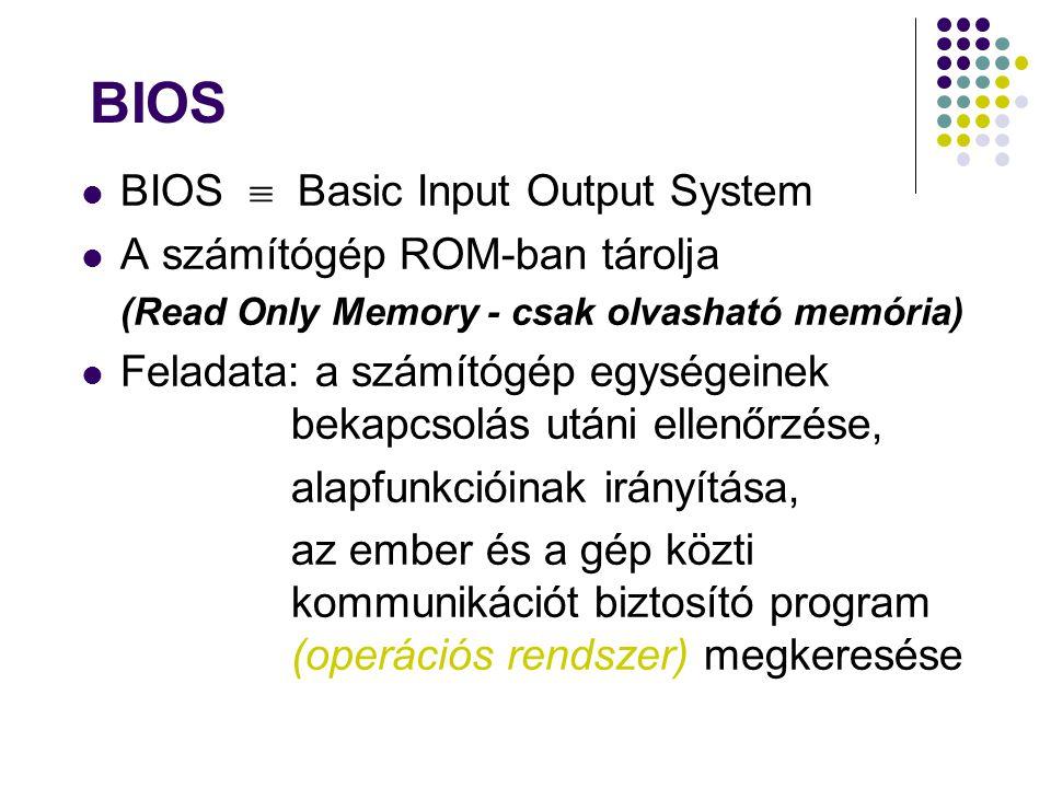 BIOS BIOS  Basic Input Output System A számítógép ROM-ban tárolja