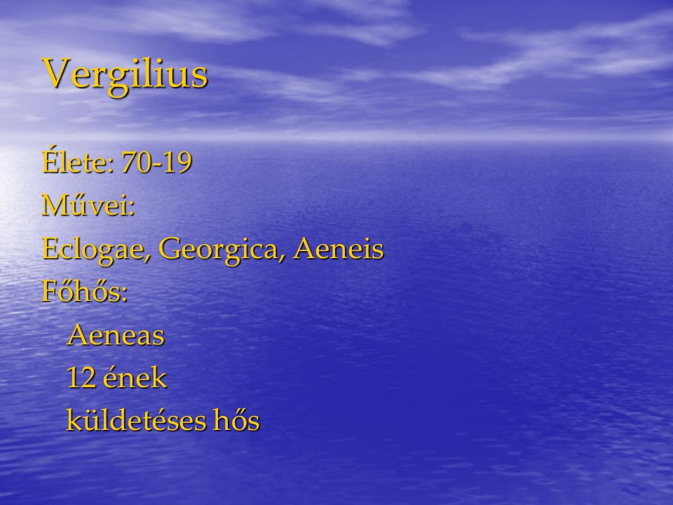 Vergilius Élete: 70-19 Művei: Eclogae, Georgica, Aeneis Főhős: Aeneas