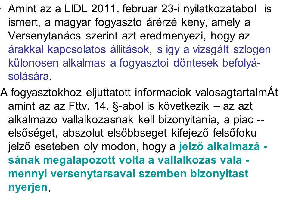 Amint az a LIDL 2011. februar 23-i nyilatkozatabol is ismert, a magyar fogyaszto árérzé keny, amely a Versenytanács szerint azt eredmenyezi, hogy az árakkal kapcsolatos állitások, s igy a vizsgált szlogen külonosen alkalmas a fogyasztoi döntesek befolyá- solására.