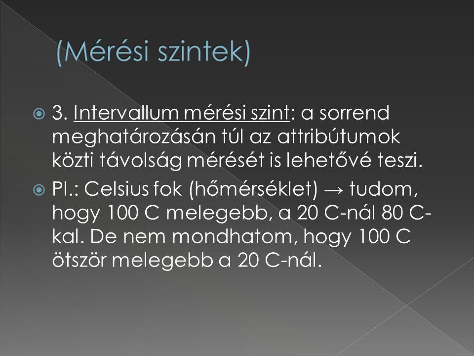 (Mérési szintek) 3. Intervallum mérési szint: a sorrend meghatározásán túl az attribútumok közti távolság mérését is lehetővé teszi.