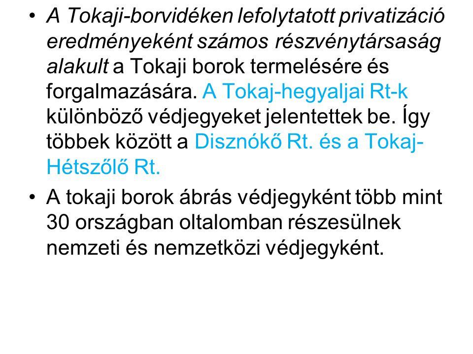 A Tokaji-borvidéken lefolytatott privatizáció eredményeként számos részvénytársaság alakult a Tokaji borok termelésére és forgalmazására. A Tokaj-hegyaljai Rt-k különböző védjegyeket jelentettek be. Így többek között a Disznókő Rt. és a Tokaj-Hétszőlő Rt.