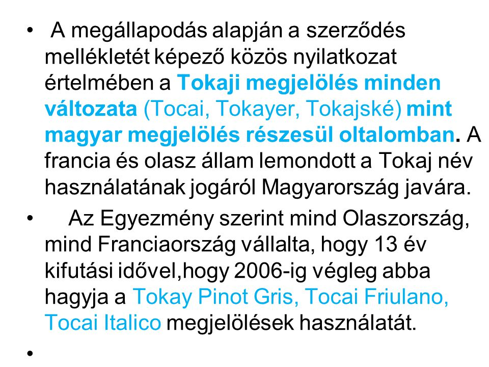 A megállapodás alapján a szerződés mellékletét képező közös nyilatkozat értelmében a Tokaji megjelölés minden változata (Tocai, Tokayer, Tokajské) mint magyar megjelölés részesül oltalomban. A francia és olasz állam lemondott a Tokaj név használatának jogáról Magyarország javára.