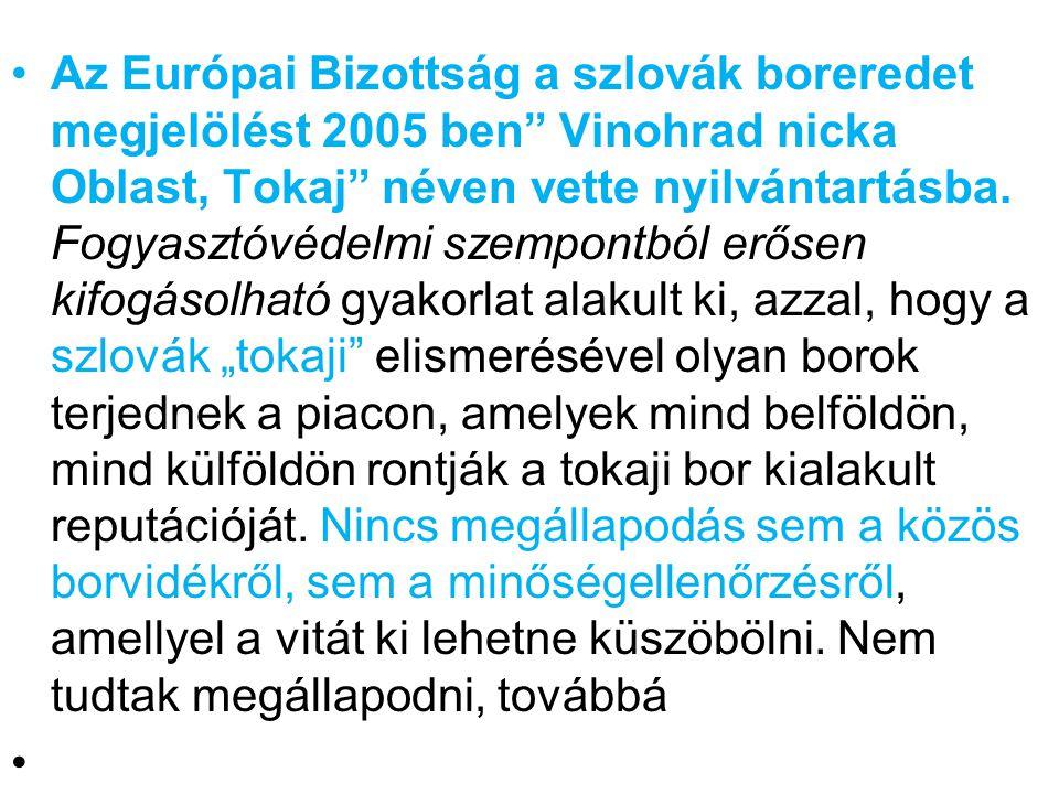 """Az Európai Bizottság a szlovák boreredet megjelölést 2005 ben Vinohrad nicka Oblast, Tokaj néven vette nyilvántartásba. Fogyasztóvédelmi szempontból erősen kifogásolható gyakorlat alakult ki, azzal, hogy a szlovák """"tokaji elismerésével olyan borok terjednek a piacon, amelyek mind belföldön, mind külföldön rontják a tokaji bor kialakult reputációját. Nincs megállapodás sem a közös borvidékről, sem a minőségellenőrzésről, amellyel a vitát ki lehetne küszöbölni. Nem tudtak megállapodni, továbbá"""