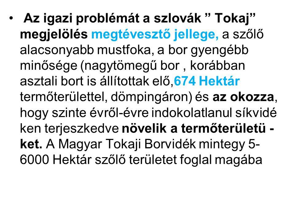 Az igazi problémát a szlovák Tokaj megjelölés megtévesztő jellege, a szőlő alacsonyabb mustfoka, a bor gyengébb minősége (nagytömegű bor , korábban asztali bort is állítottak elő,674 Hektár termőterülettel, dömpingáron) és az okozza, hogy szinte évről-évre indokolatlanul síkvidé ken terjeszkedve növelik a termőterületü -ket.