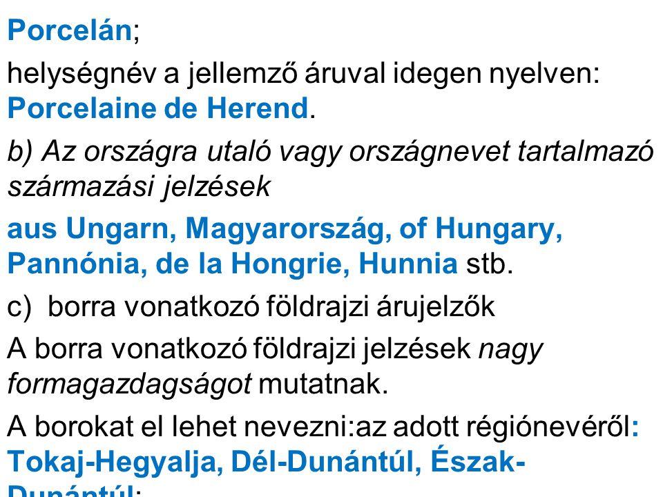 Porcelán; helységnév a jellemző áruval idegen nyelven: Porcelaine de Herend. b) Az országra utaló vagy országnevet tartalmazó származási jelzések.
