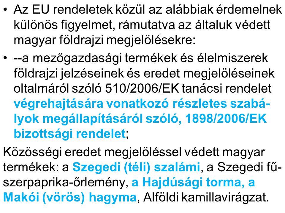 Az EU rendeletek közül az alábbiak érdemelnek különös figyelmet, rámutatva az általuk védett magyar földrajzi megjelölésekre: