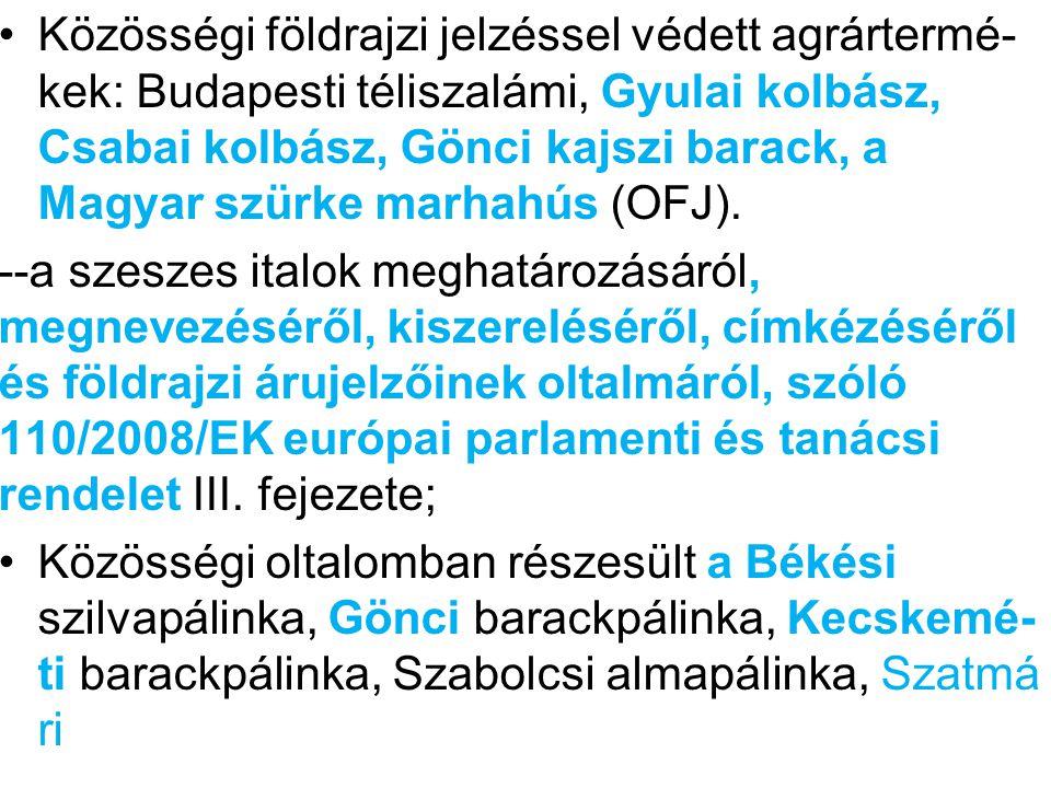 Közösségi földrajzi jelzéssel védett agrártermé- kek: Budapesti téliszalámi, Gyulai kolbász, Csabai kolbász, Gönci kajszi barack, a Magyar szürke marhahús (OFJ).
