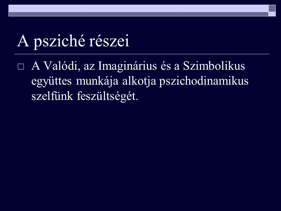 A psziché részei A Valódi, az Imaginárius és a Szimbolikus együttes munkája alkotja pszichodinamikus szelfünk feszültségét.