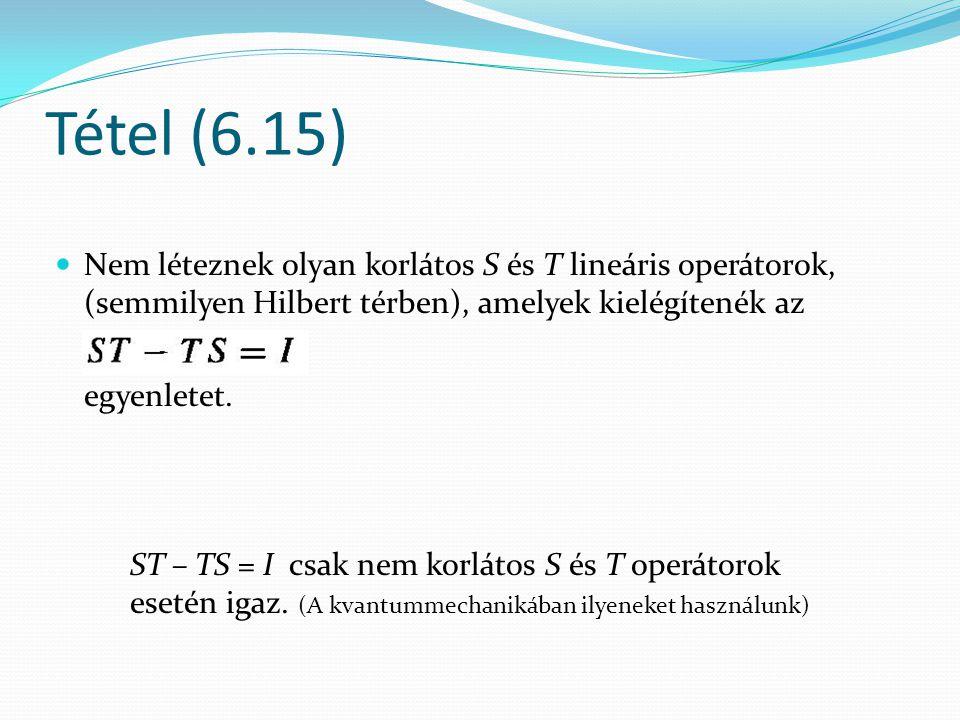 Tétel (6.15) Nem léteznek olyan korlátos S és T lineáris operátorok, (semmilyen Hilbert térben), amelyek kielégítenék az.