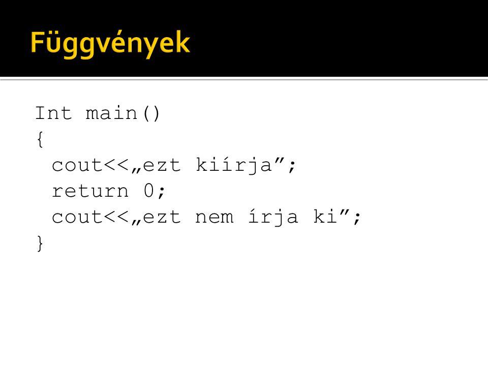 """Függvények Int main() { cout<<""""ezt kiírja ; return 0; cout<<""""ezt nem írja ki ; }"""