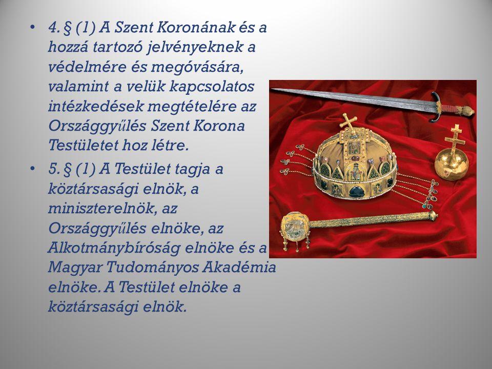 4. § (1) A Szent Koronának és a hozzá tartozó jelvényeknek a védelmére és megóvására, valamint a velük kapcsolatos intézkedések megtételére az Országgyűlés Szent Korona Testületet hoz létre.
