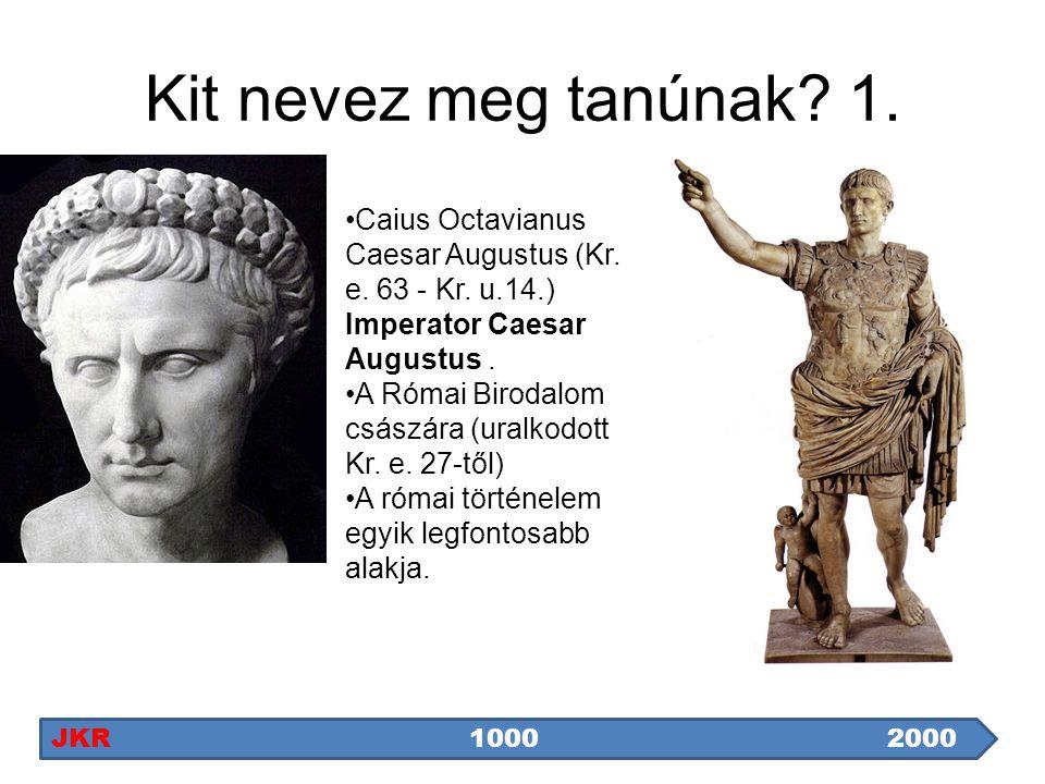 Kit nevez meg tanúnak 1. Caius Octavianus Caesar Augustus (Kr. e. 63 - Kr. u.14.) Imperator Caesar Augustus .
