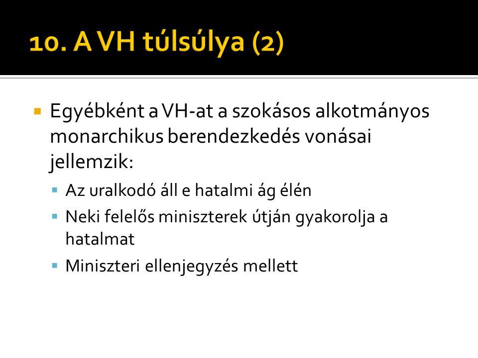 10. A VH túlsúlya (2) Egyébként a VH-at a szokásos alkotmányos monarchikus berendezkedés vonásai jellemzik: