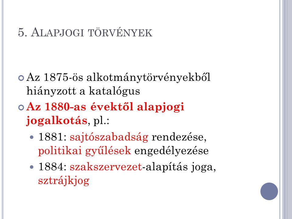 5. Alapjogi törvények Az 1875-ös alkotmánytörvényekből hiányzott a katalógus. Az 1880-as évektől alapjogi jogalkotás, pl.: