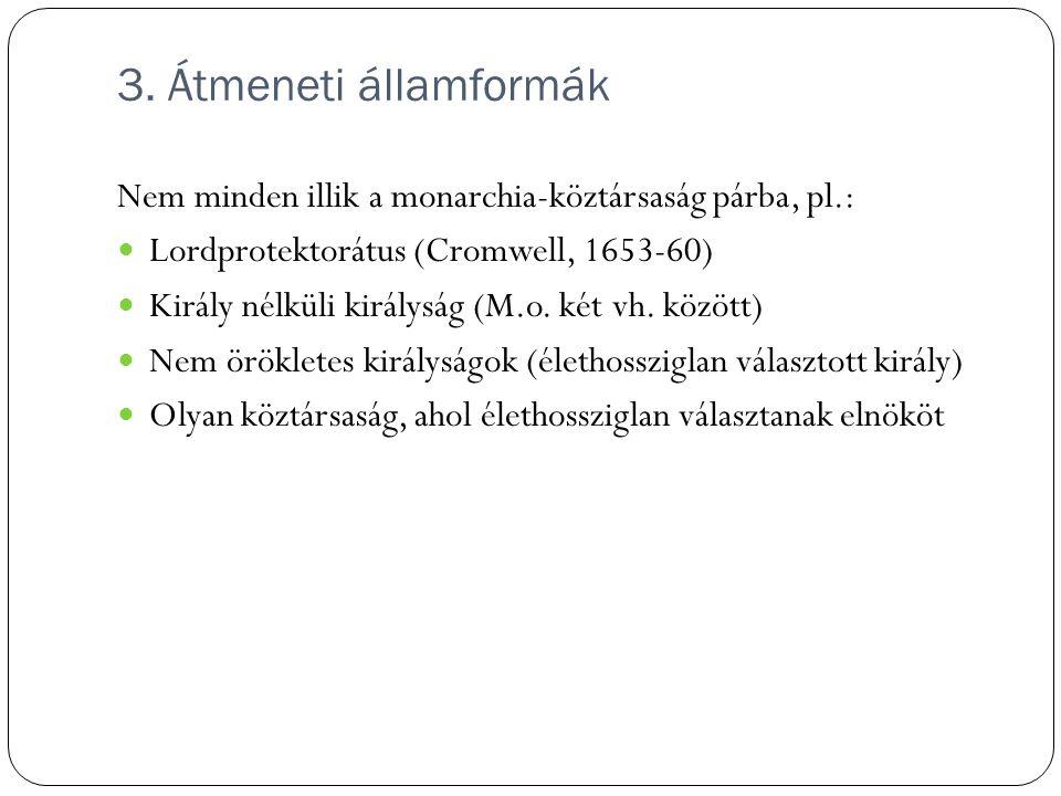 3. Átmeneti államformák Nem minden illik a monarchia-köztársaság párba, pl.: Lordprotektorátus (Cromwell, 1653-60)
