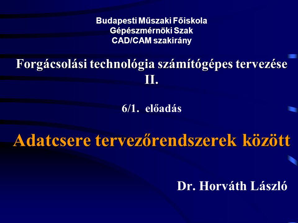 Budapesti Műszaki Főiskola Gépészmérnöki Szak CAD/CAM szakirány Forgácsolási technológia számítógépes tervezése II. 6/1. előadás Adatcsere tervezőrendszerek között
