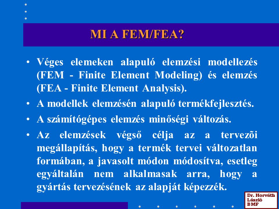 MI A FEM/FEA Véges elemeken alapuló elemzési modellezés (FEM - Finite Element Modeling) és elemzés (FEA - Finite Element Analysis).
