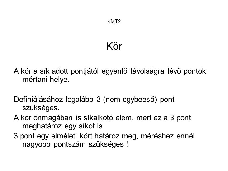 KMT2 Kör. A kör a sík adott pontjától egyenlő távolságra lévő pontok mértani helye. Definiálásához legalább 3 (nem egybeeső) pont szükséges.