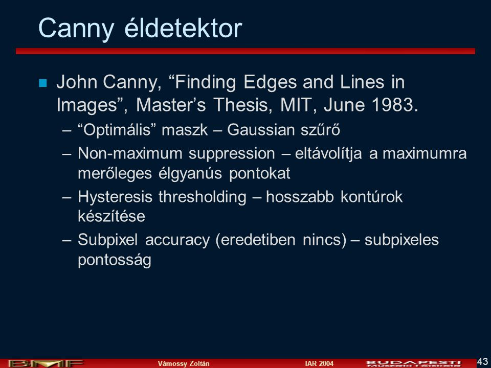 Canny éldetektor John Canny, Finding Edges and Lines in Images , Master's Thesis, MIT, June 1983. Optimális maszk – Gaussian szűrő.