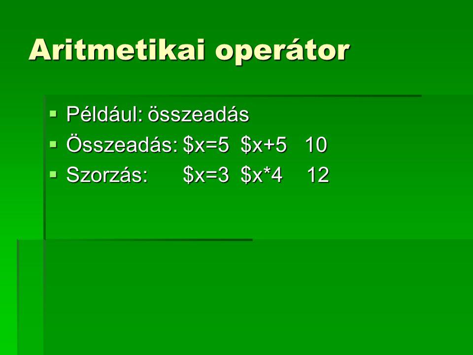 Aritmetikai operátor Például: összeadás Összeadás: $x=5 $x+5 10