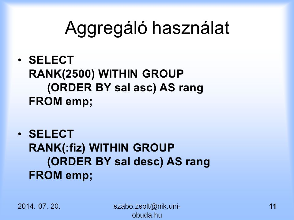 Aggregáló használat SELECT RANK(2500) WITHIN GROUP (ORDER BY sal asc) AS rang FROM emp;