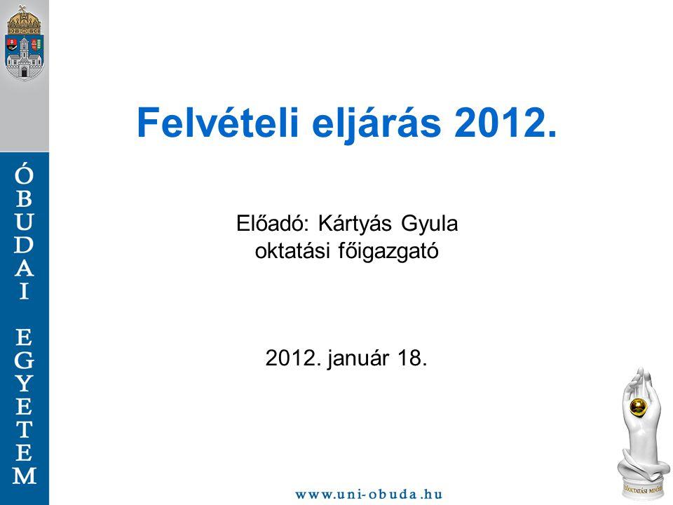Felvételi eljárás 2012. Előadó: Kártyás Gyula oktatási főigazgató