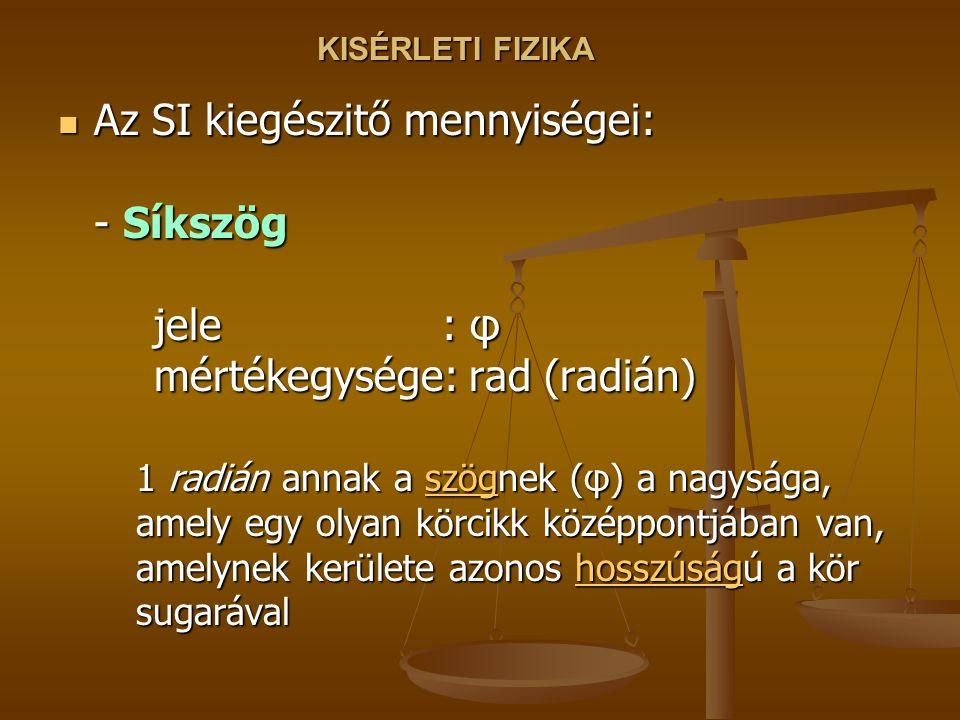 KISÉRLETI FIZIKA Az SI kiegészitő mennyiségei: - Síkszög jele : φ mértékegysége: rad (radián)