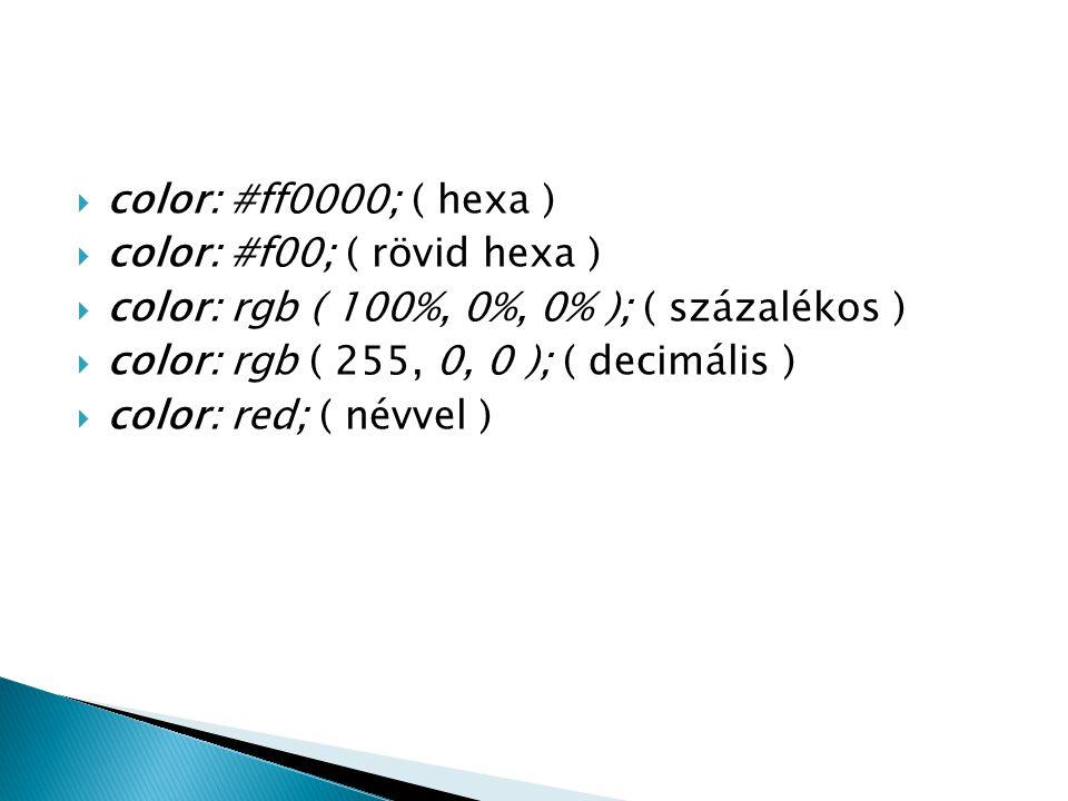 color: #ff0000; ( hexa ) color: #f00; ( rövid hexa ) color: rgb ( 100%, 0%, 0% ); ( százalékos ) color: rgb ( 255, 0, 0 ); ( decimális )