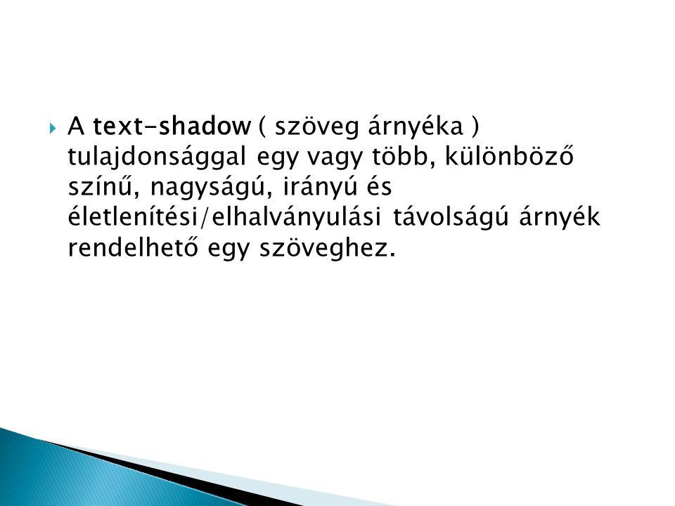 A text-shadow ( szöveg árnyéka ) tulajdonsággal egy vagy több, különböző színű, nagyságú, irányú és életlenítési/elhalványulási távolságú árnyék rendelhető egy szöveghez.