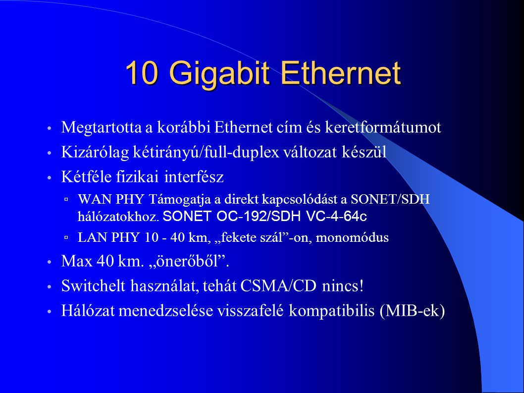 10 Gigabit Ethernet Megtartotta a korábbi Ethernet cím és keretformátumot. Kizárólag kétirányú/full-duplex változat készül.