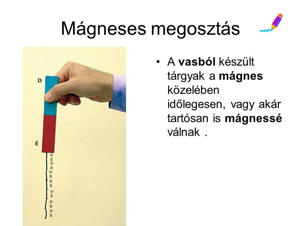 Mágneses megosztás A vasból készült tárgyak a mágnes közelében időlegesen, vagy akár tartósan is mágnessé válnak .