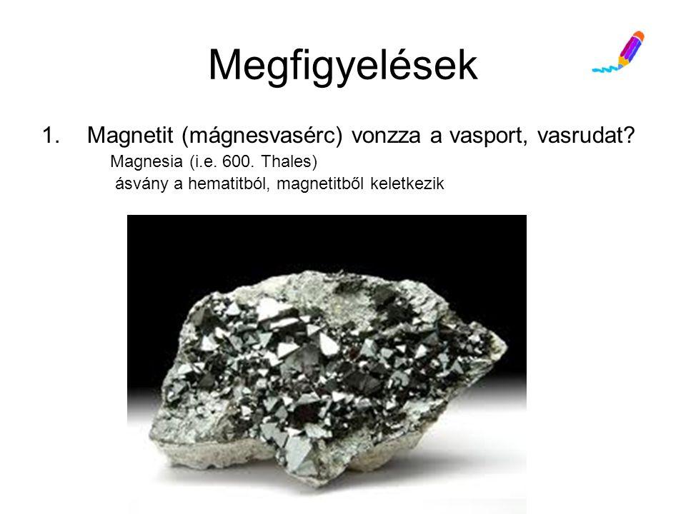 Megfigyelések Magnetit (mágnesvasérc) vonzza a vasport, vasrudat