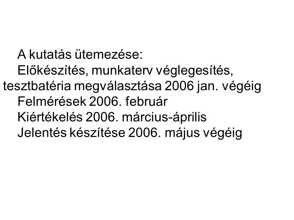 A kutatás ütemezése: Előkészítés, munkaterv véglegesítés, tesztbatéria megválasztása 2006 jan. végéig.