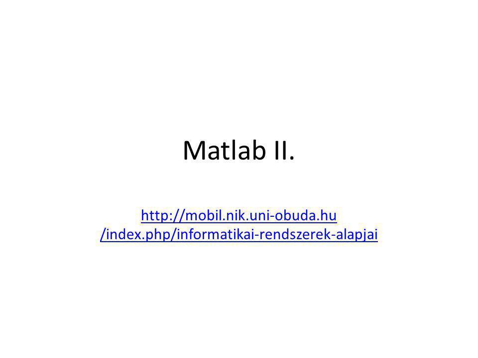 Matlab II. http://mobil.nik.uni-obuda.hu /index.php/informatikai-rendszerek-alapjai