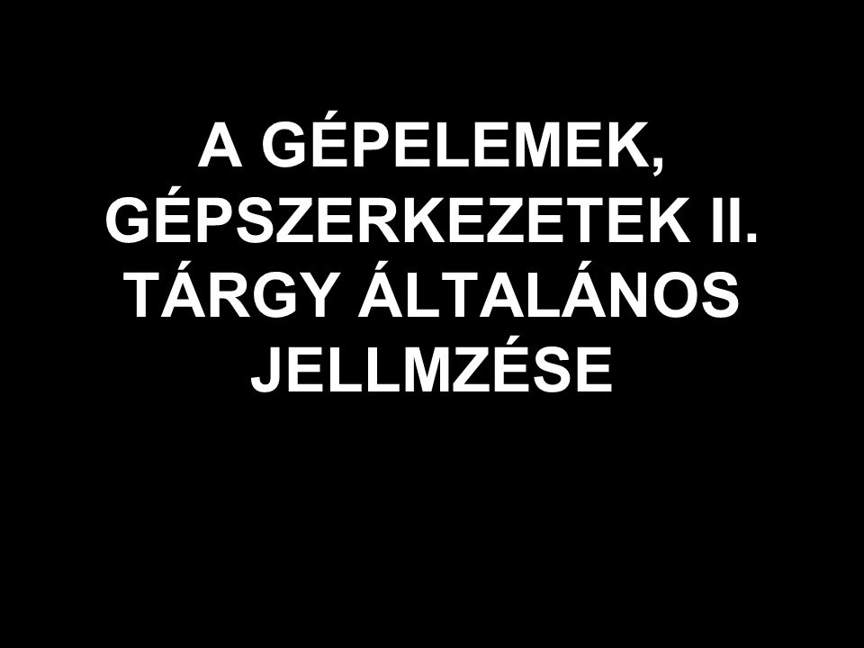 A GÉPELEMEK, GÉPSZERKEZETEK II. TÁRGY ÁLTALÁNOS JELLMZÉSE