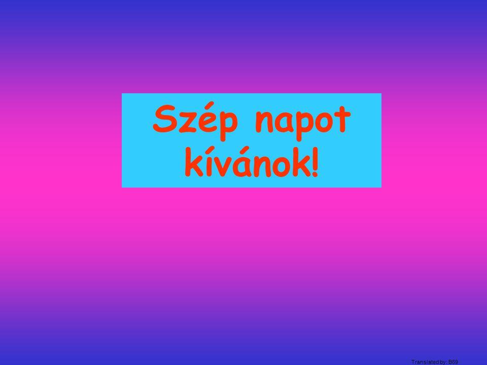 Szép napot kívánok! Translated by: B69