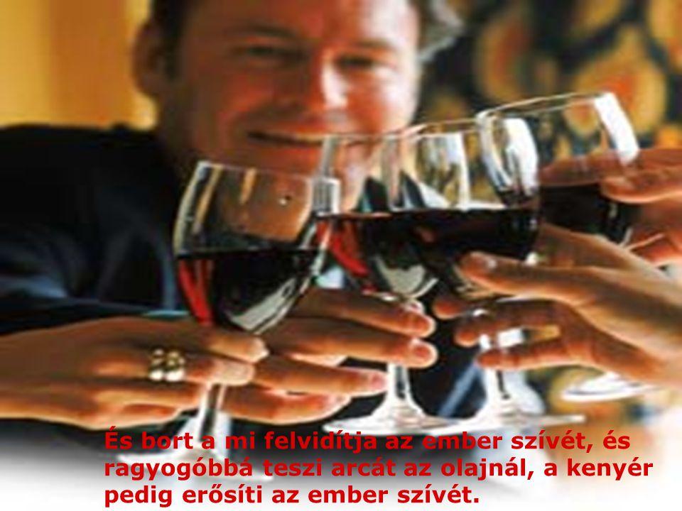 És bort a mi felvidítja az ember szívét, és ragyogóbbá teszi arcát az olajnál, a kenyér pedig erősíti az ember szívét.