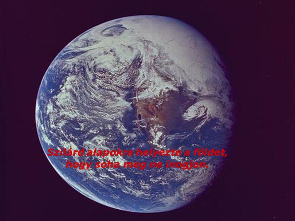 Szilárd alapokra helyezte a földet, hogy soha meg ne inogjon.