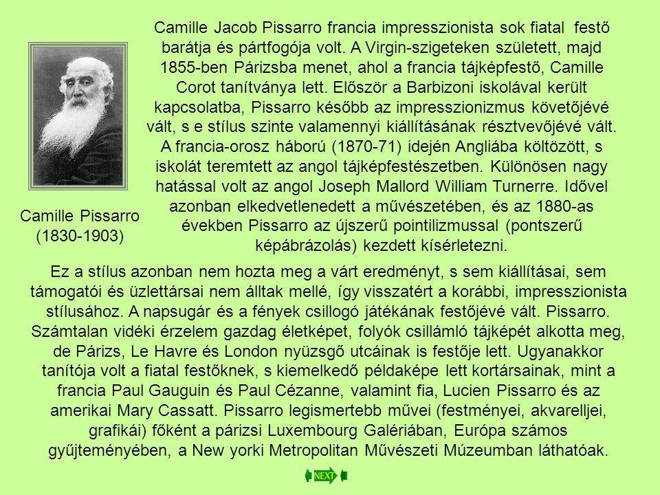 Camille Jacob Pissarro francia impresszionista sok fiatal festő barátja és pártfogója volt. A Virgin-szigeteken született, majd 1855-ben Párizsba menet, ahol a francia tájképfestő, Camille Corot tanítványa lett. Először a Barbizoni iskolával került kapcsolatba, Pissarro később az impresszionizmus követőjévé vált, s e stílus szinte valamennyi kiállításának résztvevőjévé vált. A francia-orosz háború (1870-71) idején Angliába költözött, s iskolát teremtett az angol tájképfestészetben. Különösen nagy hatással volt az angol Joseph Mallord William Turnerre. Idővel azonban elkedvetlenedett a művészetében, és az 1880-as években Pissarro az újszerű pointilizmussal (pontszerű képábrázolás) kezdett kísérletezni.