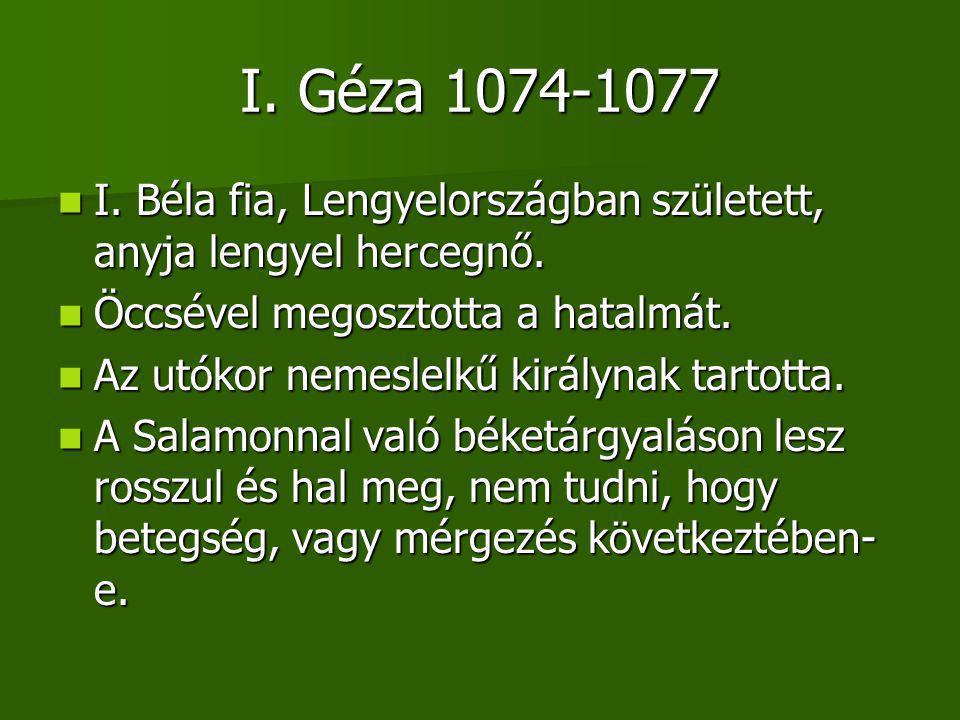 I. Géza 1074-1077 I. Béla fia, Lengyelországban született, anyja lengyel hercegnő. Öccsével megosztotta a hatalmát.