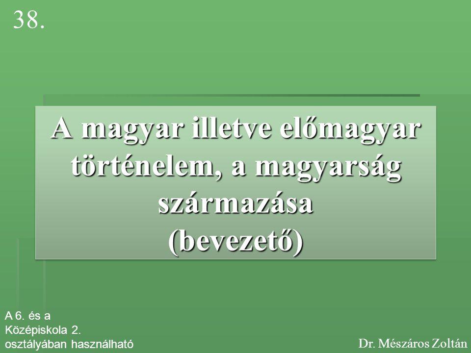 38. A magyar illetve előmagyar történelem, a magyarság származása (bevezető) A 6. és a. Középiskola 2.
