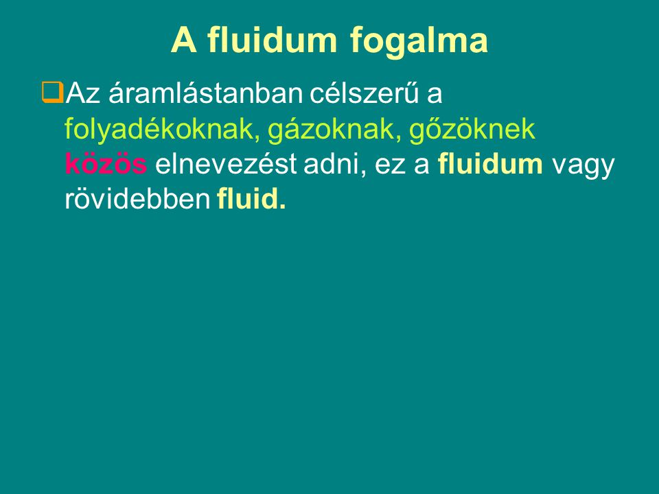 A fluidum fogalma Az áramlástanban célszerű a folyadékoknak, gázoknak, gőzöknek közös elnevezést adni, ez a fluidum vagy rövidebben fluid.