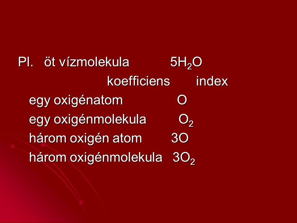Pl. öt vízmolekula 5H2O koefficiens index. egy oxigénatom O. egy oxigénmolekula O2.