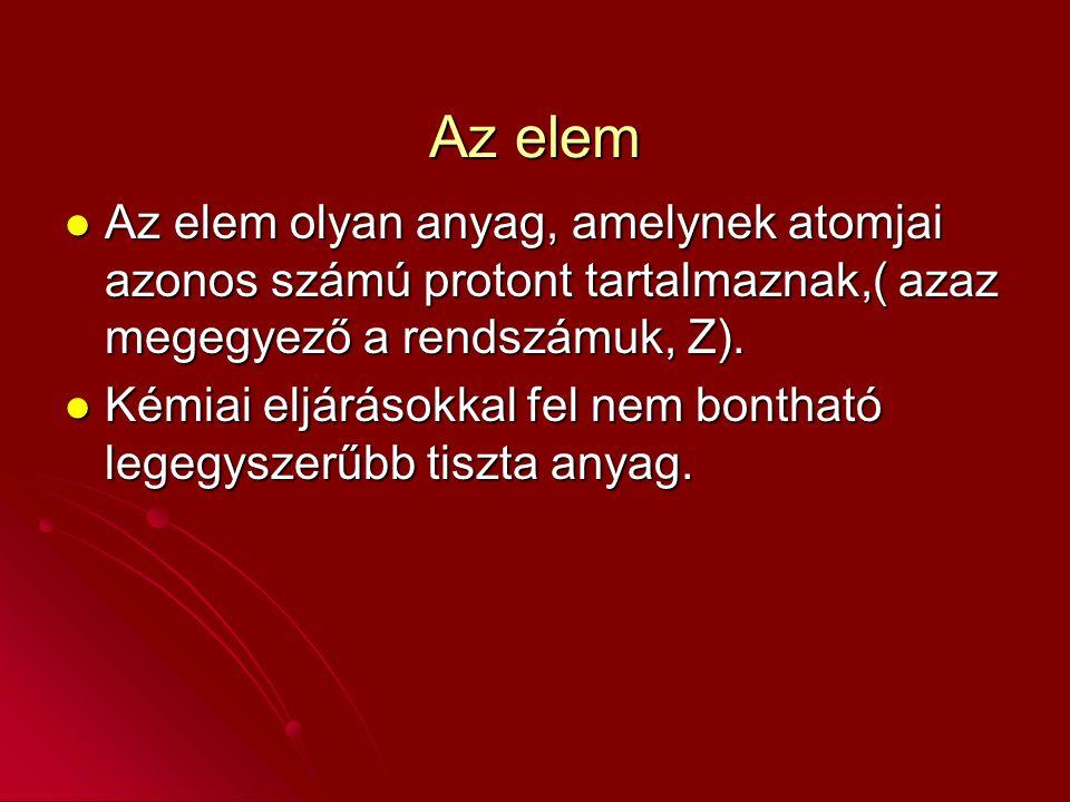 Az elem Az elem olyan anyag, amelynek atomjai azonos számú protont tartalmaznak,( azaz megegyező a rendszámuk, Z).