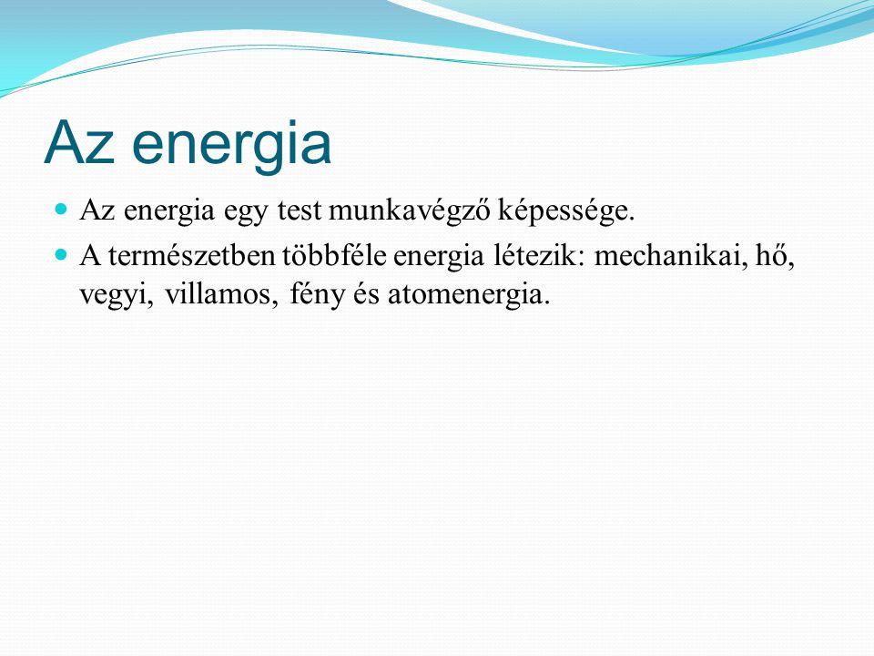 Az energia Az energia egy test munkavégző képessége.