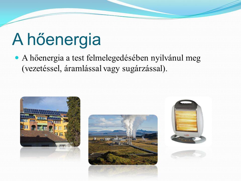 A hőenergia A hőenergia a test felmelegedésében nyilvánul meg (vezetéssel, áramlással vagy sugárzással).