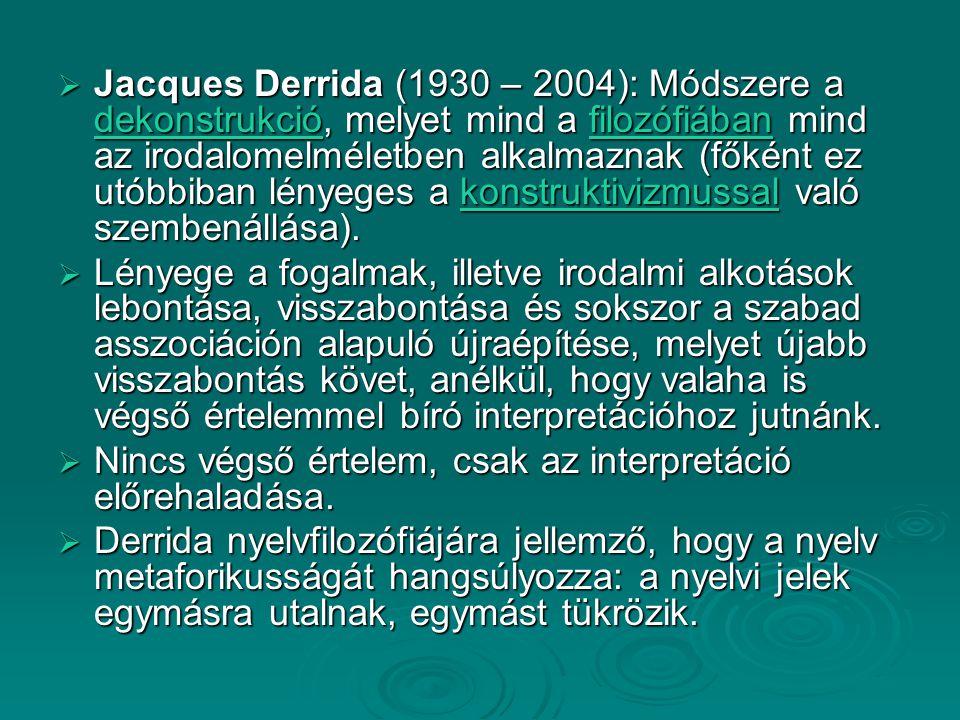 Jacques Derrida (1930 – 2004): Módszere a dekonstrukció, melyet mind a filozófiában mind az irodalomelméletben alkalmaznak (főként ez utóbbiban lényeges a konstruktivizmussal való szembenállása).