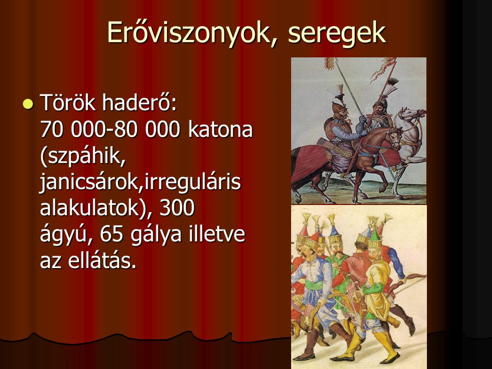 Erőviszonyok, seregek Török haderő: 70 000-80 000 katona (szpáhik, janicsárok,irreguláris alakulatok), 300 ágyú, 65 gálya illetve az ellátás.